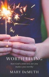 Worth Living: How God's Wild Love for You Changes Everything