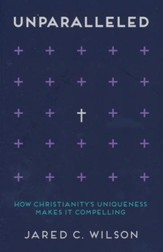 Unparalleled: How Christianity's Uniqueness Makes It Compelling
