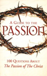 A Guide to the Passion: 100 Questions About Mel Gibson's The Passion of the Christ