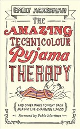 The Amazing Technicolour Pyjama Therapy: And Other Ways to Fight Back Against Life-Changing Illness