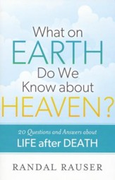 What on Earth Do We Know About Heaven? 20 Questions and Answers About Life After Death