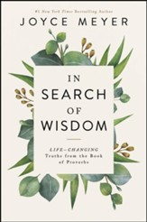In Search of Wisdom: Life-Changing Truths in the Book of Proverbs