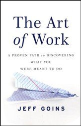 The Art of Work: A Proven Path to Discovering What You Were Meant to Do