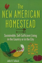 The New American Homestead: Sustainable, Self-Sufficient Living for the 21st Century