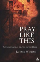 Pray Like This: Understanding Prayer in the Bible