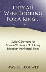 They All Were Looking for a King: Advent/Christmas/Epiphany, Cycle C