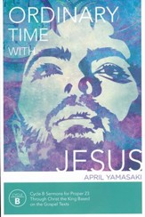 Ordinary Time With Jesus: Cycle B Sermons for Proper 23 Through Christ the King Based On Gospel Texts