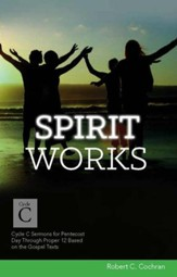 Spirit Works: Cycle C Sermons for Pentecost Day Through Proper 12 Based on the Gospel Texts