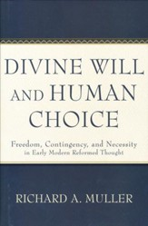 Divine Will and Human Choice: Freedom, Contingency, and Necessity in Early Modern Reformed Thought