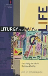 Liturgy As a Way of Life: Embodying the Arts in Christian Worship