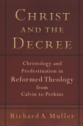 Christ and the Decree, repackaged edition: Christology and Predestination in Reformed Theology from Calvin to Perkins