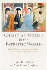 Christian Women in the Patristic World: Their Influence, Authority, and Legacy in the Second through Fifth Centuries