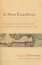 A New Eusebius: Documents Illustrating the History of the Church to AD 337