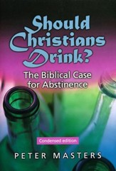 Should Christians Drink? The Biblical Case for Abstinence. Condensed Edition