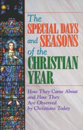 The Special Days and Seasons of the Christian Year: How They Came About and How They Are Observed By Christians Today