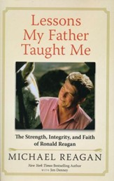 Lessons My Father Taught Me: Strength, Integrity, and Faith Advice from Ronald Reagan