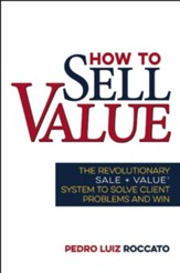 How to Sell Value: The Revolutionary SALE + VALUE ®System to Solve Client Problems and Win