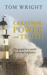 Creation, Power, and Truth: The Gospel in a World of Cultural Confusion