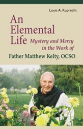An Elemental Life: Mystery and Mercy in the Work of Father Matthew Kelty, OCSO (1915-2011)