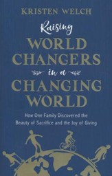 Raising World Changers in a Changing World: How One Family Discovered the Beauty of Sacrifice and the Joy of Giving
