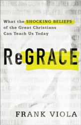 ReGrace What the Shocking Beliefs of the Great Christians Can Teach Us Today