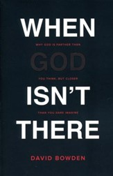 When God Isn't There: Why God Is Farther Than You Think, but Closer Than You Dare Imagine