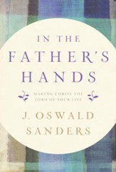 In the Father's Hands: Making Christ the Lord of Your Life