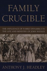 Family Crucible: The Influence of Family Dynamics in the Life and Ministry of John Wesley