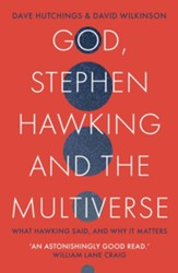 God, Stephen Hawking and the Multiverse: What Hawking Said and Why It Matters
