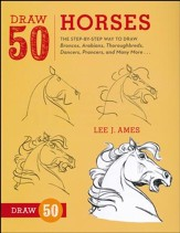Draw 50 Horses: The Step-by-Step Way to Draw Broncos, Arabians, Thoroughbreds, Dancers, Prancers, and More