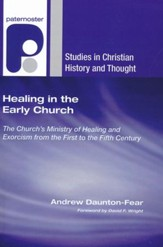Healing in the Early Church: The Church's Ministry of Healing and Exorcism from the First to the Fifth Century