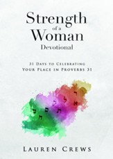 Strength of A Woman Devotional: 30 Days to Celebrating Your Place in Proverbs 31