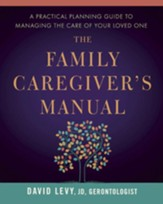 The Family Caregiver's Manual: A Comprehensive Guide to Managing the Care of Your Loved One