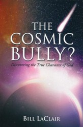 The Cosmic Bully?: Discovering the True Character of God
