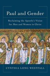 Paul and Gender: Reclaiming the Apostle's Vision for Men and Women in Christ
