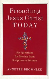 Preaching Jesus Christ Today: Six Questions for Moving from Scripture to Sermon