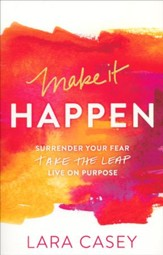 Make It Happen: Surrendor Your Fear. Take the Leap. Live on Purporse.