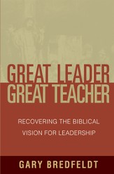 Great Leader, Great Teacher: Recovering the Biblical Vision For Leadership - eBook