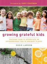 Growing Grateful Kids: Teaching Them to Appreciate an Extraordinary God in Ordinary Places - eBook