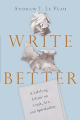 Write Better: A Lifelong Editor on Craft, Art, and Spirituality - eBook