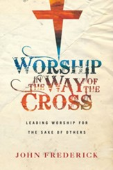 Worship in the Way of the Cross: Leading Worship for the Sake of Others - eBook