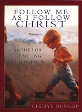 Follow Me As I Follow Christ: A Guide to Teaching Children in Church