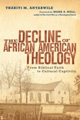 The Decline of African American Theology: From Biblical Faith to Cultural Captivity - eBook