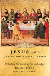 Jesus and the Jewish Roots of the Eucharist: Unlocking the Secrets to the Last Supper - eBook
