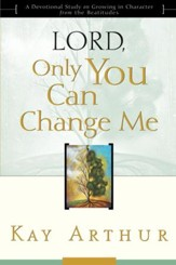Lord, Only You Can Change Me: A Devotional Study on Growing in Character from the Beatitudes - eBook