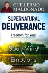 Supernatural Deliverance: Freedom for Your Soul, Mind  & Emotions