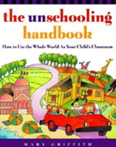 The Unschooling Handbook: How to Use the Whole World As Your Child's Classroom - eBook