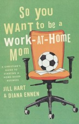 So You Want to Be a Work-At-Home Mom: A Christian's Guide to Starting a Home-Based Business