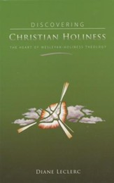 Discovering Christian Holiness: The Heart of Wesleyan-Holiness Theology