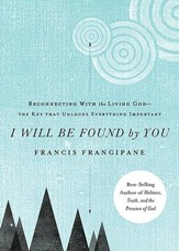 I Will Be Found by You: Reconnecting With the Living   God--The Key That Unlocks Everything Important